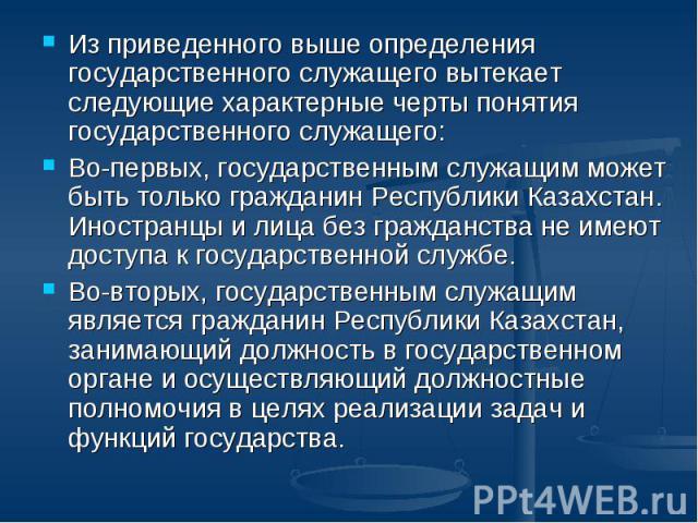 Из приведенного выше определения государственного служащего вытекает следующие характерные черты понятия государственного служащего: Во-первых, государственным служащим может быть только гражданин Республики Казахстан. Иностранцы и лица без гражданс…