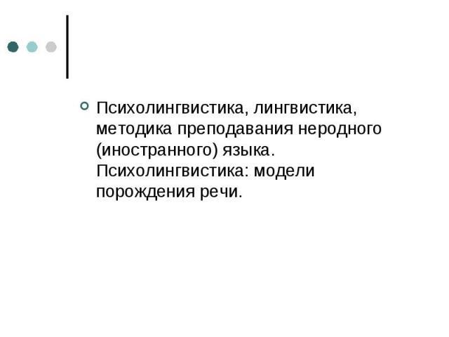 Психолингвистика, лингвистика, методика преподавания неродного (иностранного) языка. Психолингвистика: модели порождения речи.