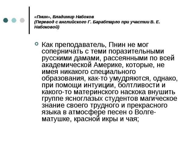 «Пнин», Владимиp Набоков (Перевод с английского Г. Барабтарло при участии В. Е. Набоковой) Как преподаватель, Пнин не мог соперничать с теми поразительными русскими дамами, рассеянными по всей академической Америке, которые, не имея никакого специал…