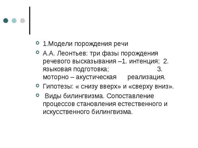 1.Модели порождения речи А.А. Леонтьев: три фазы порождения речевого высказывания –1. интенция; 2. языковая подготовка; 3. моторно – акустическая реализация. Гипотезы: « снизу вверх» и «сверху вниз». Виды билингвизма. Сопоставление процессов становл…