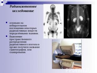 Радиоизотопное исследование основано на избирательном поглощении некоторых радио