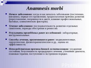 Аnamnesis morbi Начало заболевания: когда и как началось заболевание (постепенно