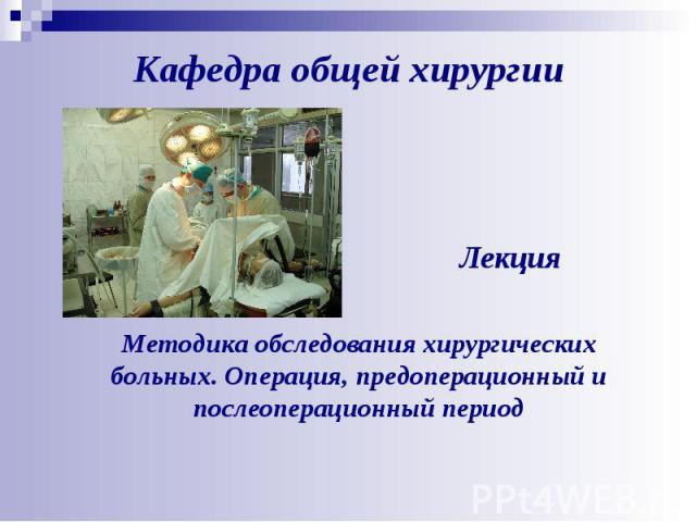 Лекция Методика обследования хирургических больных. Операция, предоперационный и послеоперационный период Кафедра общей хирургии
