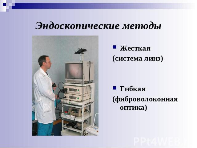 Эндоскопические методы Жесткая (система линз) Гибкая (фиброволоконная оптика)