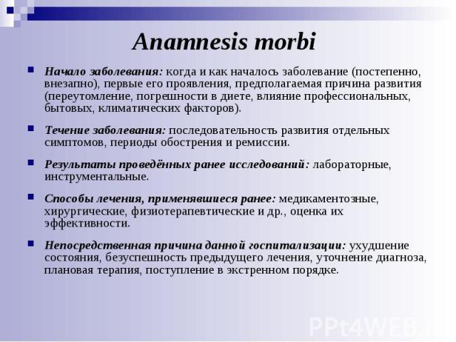 Аnamnesis morbi Начало заболевания: когда и как началось заболевание (постепенно, внезапно), первые его проявления, предполагаемая причина развития (переутомление, погрешности в диете, влияние профессиональных, бытовых, климатических факторов). Тече…
