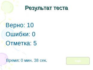 Результат теста Верно: 10 Ошибки: 0 Отметка: 5 Время: 0 мин. 38 сек. ещё исправи