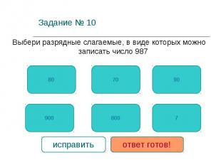 Задание № 10 Выбери разрядные слагаемые, в виде которых можно записать число 987