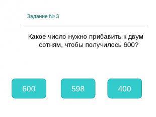 Задание № 3 Какое число нужно прибавить к двум сотням, чтобы получилось 600? 400