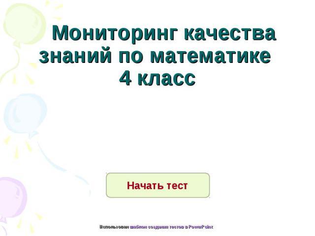 Мониторинг качества знаний по математике 4 класс Начать тест Использован шаблон создания тестов в PowerPoint