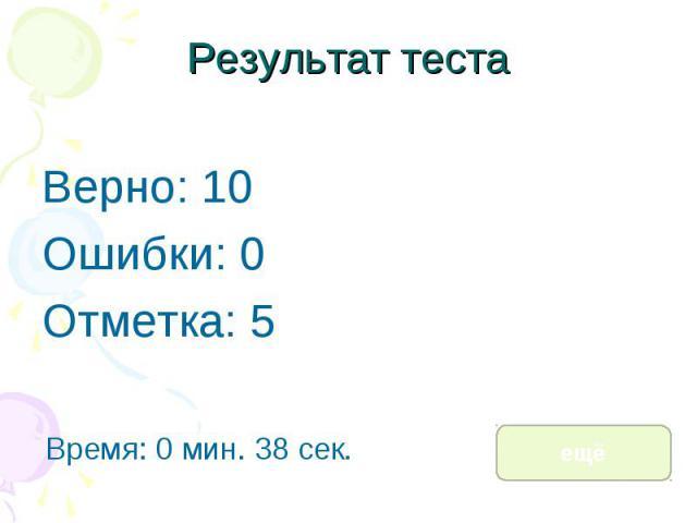 Результат теста Верно: 10 Ошибки: 0 Отметка: 5 Время: 0 мин. 38 сек. ещё исправить