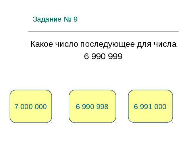 Задание № 9 Какое число последующее для числа 6 990 999 6 991 000 6 990 998 7 000 000