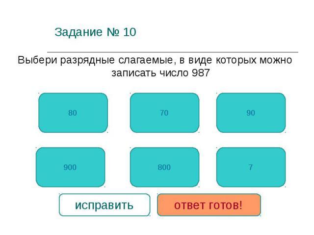 Задание № 10 Выбери разрядные слагаемые, в виде которых можно записать число 987 900 7 80 800 90 70 исправить ответ готов!