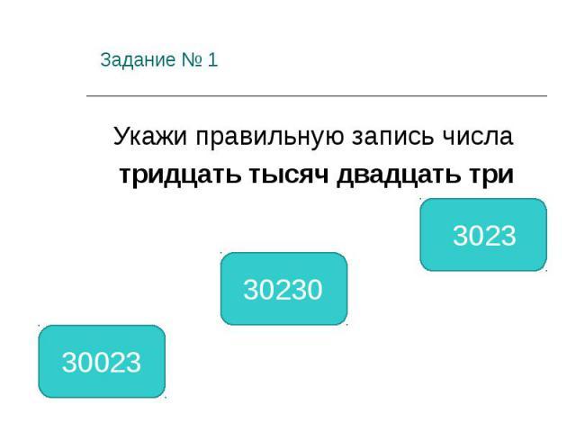 Задание № 1 Укажи правильную запись числа тридцать тысяч двадцать три 30023 30230 3023