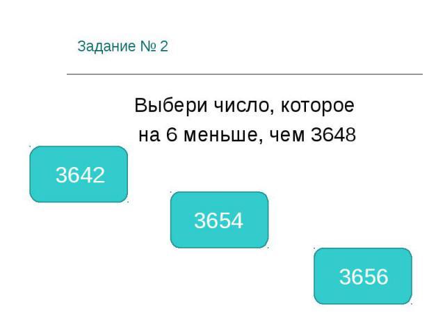 Задание № 2 Выбери число, которое на 6 меньше, чем 3648 3642 3654 3656