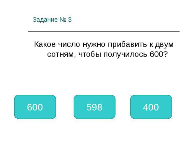 Задание № 3 Какое число нужно прибавить к двум сотням, чтобы получилось 600? 400 600 598