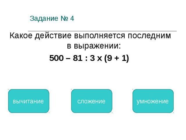 Задание № 4 Какое действие выполняется последним в выражении: 500 – 81 : 3 х (9 + 1) вычитание сложение умножение