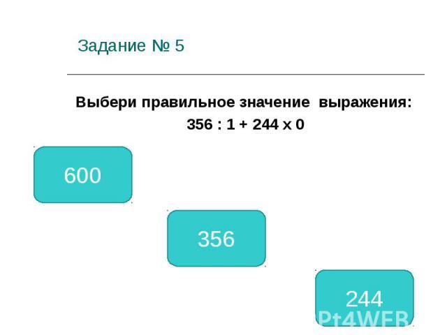 Задание № 5 Выбери правильное значение выражения: 356 : 1 + 244 х 0 356 600 244