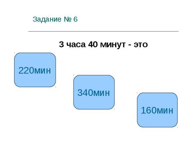 Задание № 6 3 часа 40 минут - это 220мин 340мин 160мин