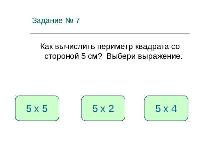 Задание № 7 Как вычислить периметр квадрата со стороной 5 см? Выбери выражение. 5 х 4 5 х 5 5 х 2