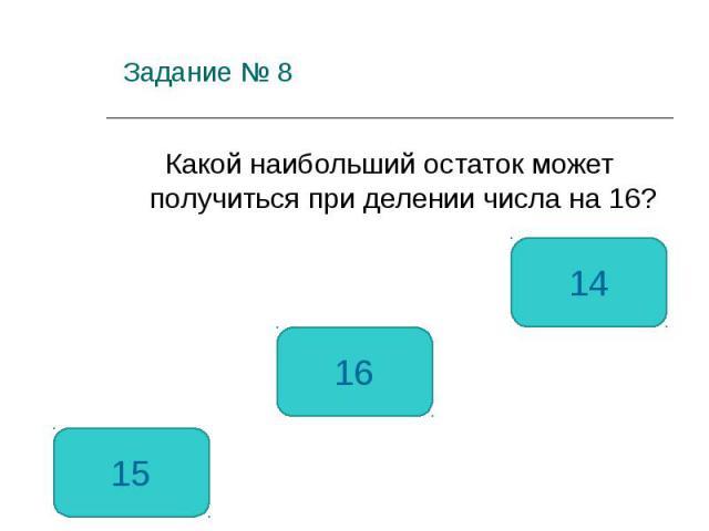 Задание № 8 Какой наибольший остаток может получиться при делении числа на 16? 15 16 14