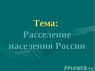 Тема: Расселение населения России