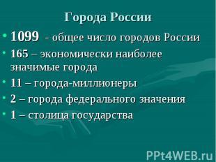 Города России 1099 - общее число городов России 165 – экономически наиболее знач