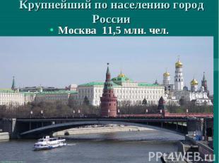 Крупнейший по населению город России Москва 11,5 млн. чел.