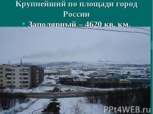 Крупнейший по площади город России Заполярный – 4620 кв. км.