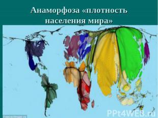 Анаморфоза «плотность населения мира»