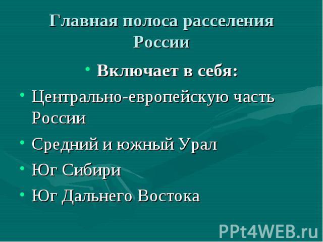 Главная полоса расселения России Включает в себя: Центрально-европейскую часть России Средний и южный Урал Юг Сибири Юг Дальнего Востока