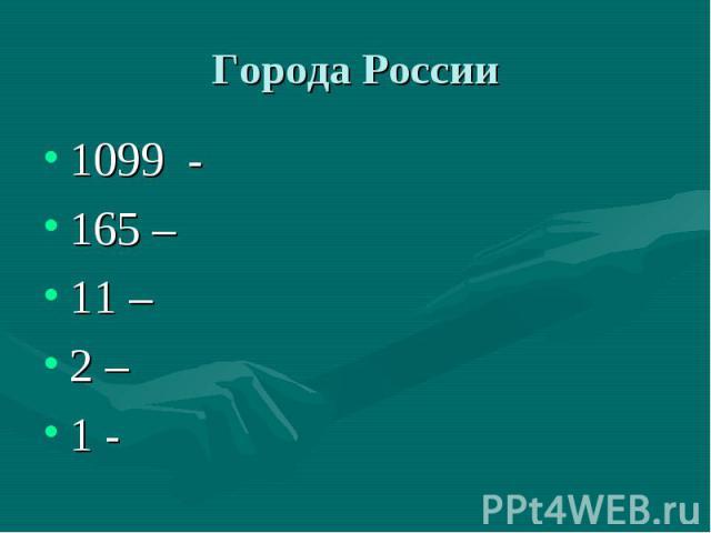 Города России 1099 - 165 – 11 – 2 – 1 -