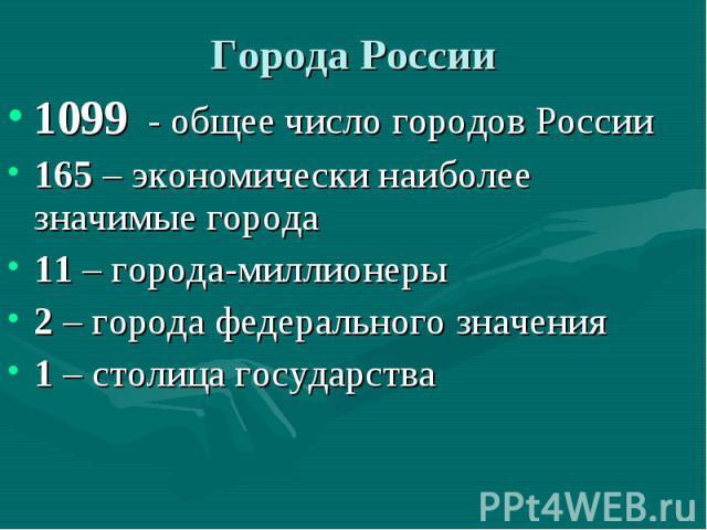 Города России 1099 - общее число городов России 165 – экономически наиболее значимые города 11 – города-миллионеры 2 – города федерального значения 1 – столица государства