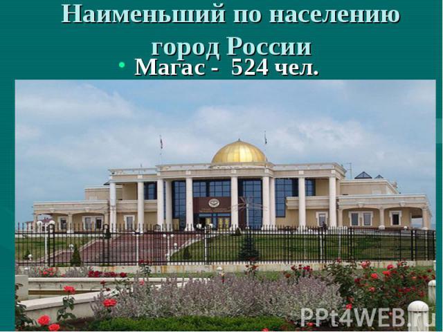 Наименьший по населению город России Магас - 524 чел.