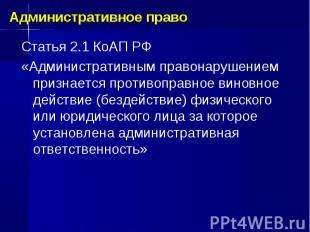 Статья 2.1 КоАП РФ «Административным правонарушением признается противоправное в