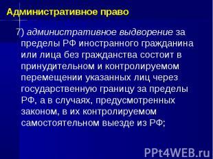 7) административное выдворение за пределы РФ иностранного гражданина или лица бе