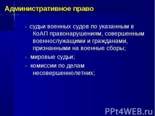 - судьи военных судов по указанным в КоАП правонарушениям, совершенным военнослу