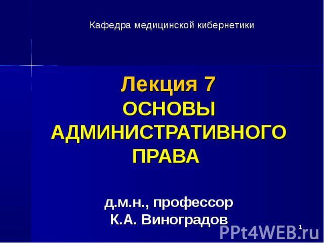 * Лекция 7 ОСНОВЫ АДМИНИСТРАТИВНОГО ПРАВА д.м.н., профессор К.А. Виноградов Кафедра медицинской кибернетики