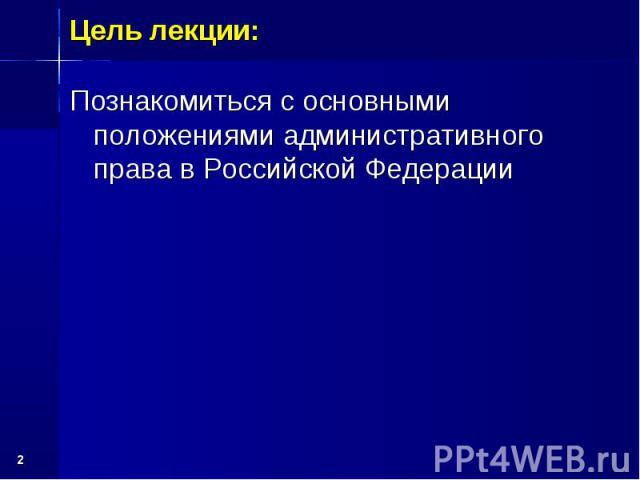 * Познакомиться с основными положениями административного права в Российской Федерации Цель лекции: