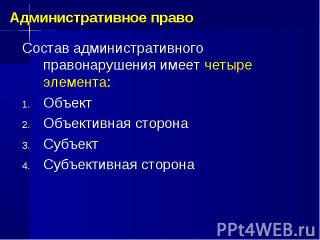Состав административного правонарушения имеет четыре элемента: Объект Объективная сторона Субъект Субъективная сторона Административное право