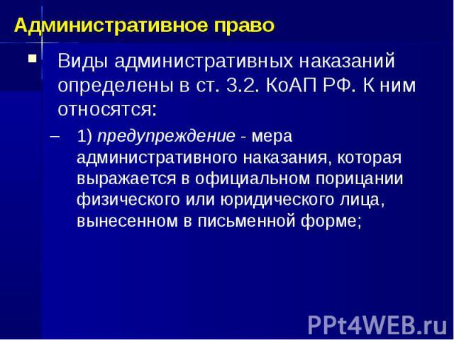 Виды административных наказаний определены в ст. 3.2. КоАП РФ. К ним относятся: 1) предупреждение - мера административного наказания, которая выражается в официальном порицании физического или юридического лица, вынесенном в письменной форме; Админи…