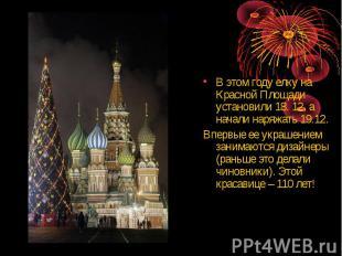 В этом году елку на Красной Площади установили 18. 12, а начали наряжать 19.12.