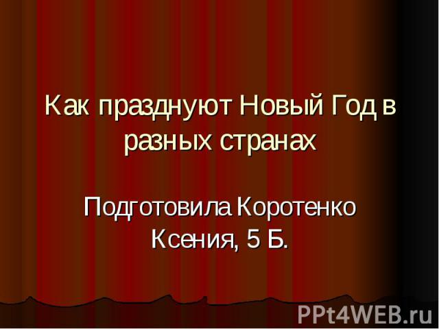 Как празднуют Новый Год в разных странах Подготовила Коротенко Ксения, 5 Б.