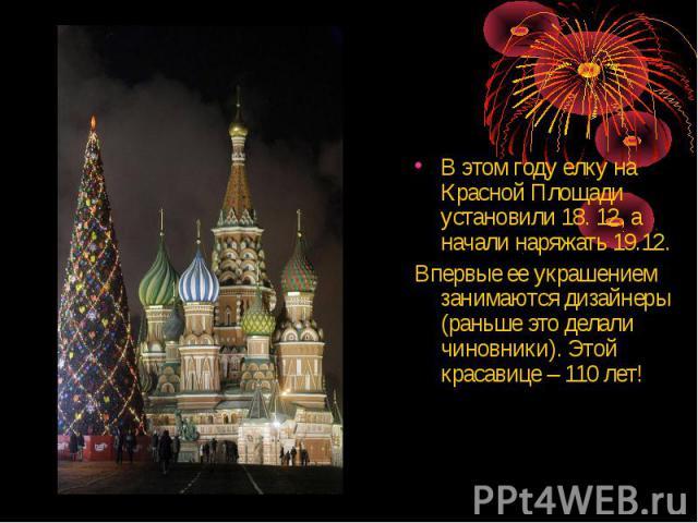 В этом году елку на Красной Площади установили 18. 12, а начали наряжать 19.12. Впервые ее украшением занимаются дизайнеры (раньше это делали чиновники). Этой красавице – 110 лет!