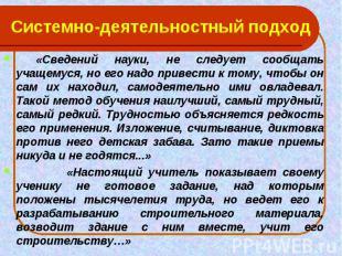 Системно-деятельностный подход «Сведений науки, не следует сообщать учащемуся, н