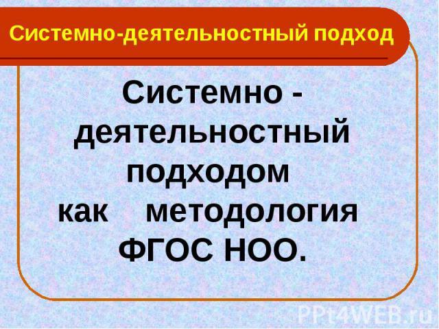 Системно-деятельностный подход Системно - деятельностный подходом как методология ФГОС НОО.
