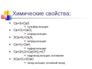 Химические свойства: Ca+S=CaS сульфид кальция Ca+Cl2=CaCl2 хлорид кальция 3Ca+N2