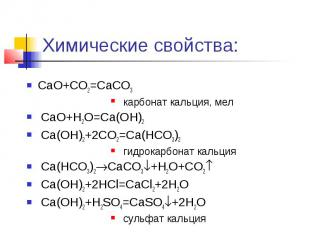 Химические свойства: CaO+CO2=CaCO3 карбонат кальция, мел CaO+H2O=Ca(OH)2 Ca(OH)2