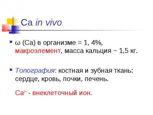 Са in vivo ω (Ca) в организме = 1, 4%, макроэлемент, масса кальция ~ 1,5 кг. Топ