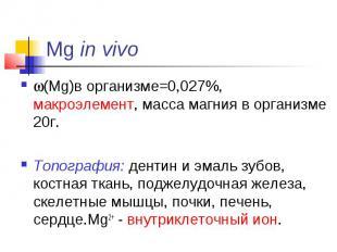 Mg in vivo (Mg)в организме=0,027%, макроэлемент, масса магния в организме 20г. Т