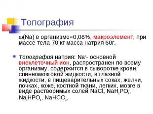 Топография (Na) в организме=0,08%, макроэлемент, при массе тела 70 кг масса натр